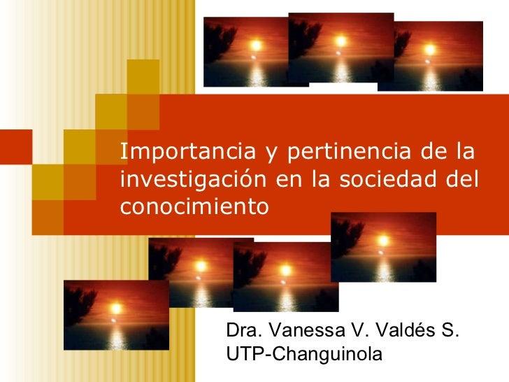 Importancia y pertinencia de la investigación en la sociedad del conocimiento Dra. Vanessa V. Valdés S. UTP-Changuinola