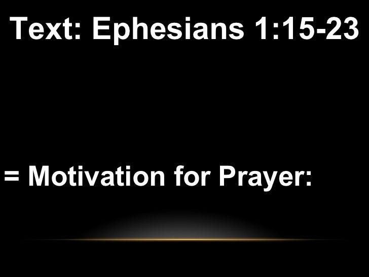 <ul><li>Text: Ephesians 1:15-23 </li></ul><ul><li>= Motivation for Prayer:  </li></ul>