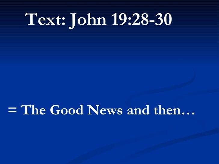 <ul><li>Text: John 19:28-30   </li></ul><ul><li>= The Good News and then… </li></ul>