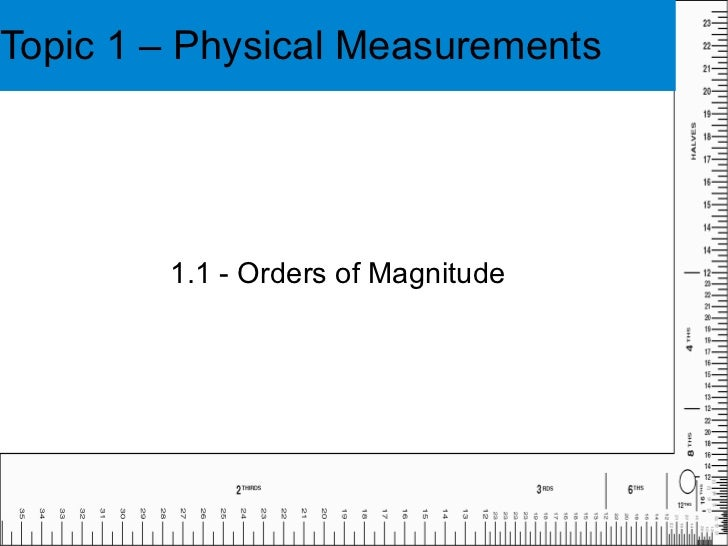 Topic 1 – Physical Measurements 1.1 - Orders of Magnitude