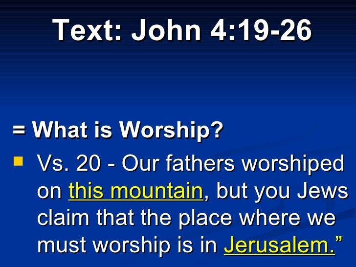 <ul><li>Text: John 4:19-26 </li></ul><ul><li>= What is Worship?  </li></ul><ul><li>Vs. 20 - Our fathers worshiped on  this...