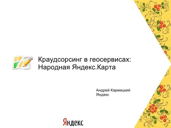 Краудсорсинг в геосервисах: Народная Яндекс.Карта Андрей Кармацкий Яндекс