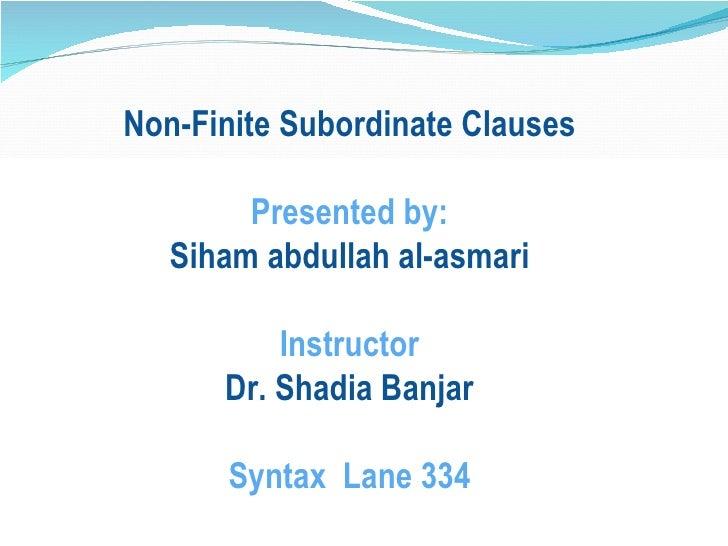 Non-Finite Subordinate Clauses Presented by: Siham abdullah al-asmari Instructor Dr. Shadia Banjar Syntax  Lane 334