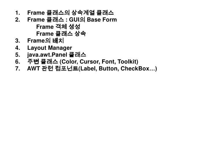 Frame 클래스의 상속계열 클래스<br /> Frame 클래스 : GUI의 Base Form<br />Frame 객체 생성<br />Frame 클래스 상속<br /> Frame의 배치<br /> Layout Man...