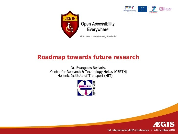 Roadmap towards future research                 Dr. Evangelos Bekiaris,    Centre for Research & Technology Hellas (CERTH)...