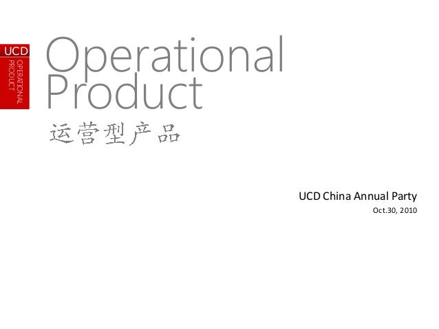 OPERATIONAL PRODUCT UCD OPERATIONAL PRODUCT UCD UCD China Annual Party Oct.30, 2010 Operational Product