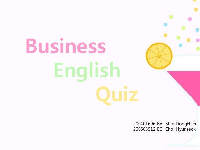 Business English Quiz 200401696 BA Shin DongHuei 200603512 EC Choi Hyunseok