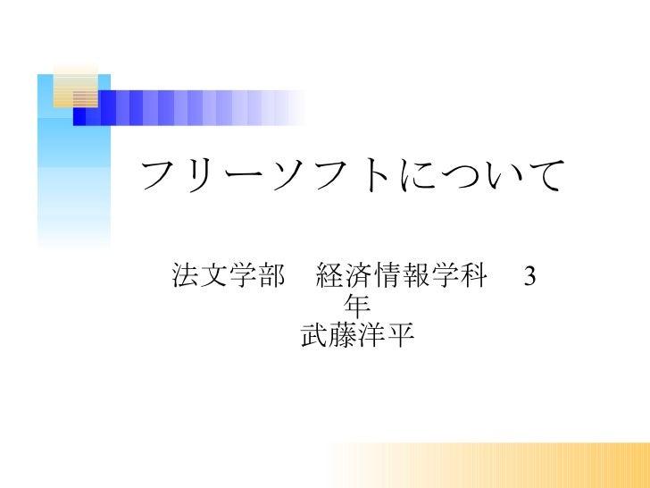 フリーソフトについて 法文学部 経済情報学科  3 年 武藤洋平