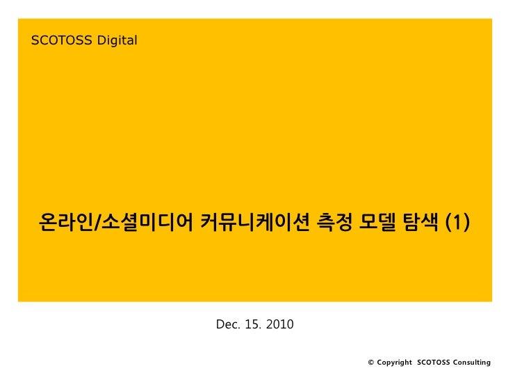 SCOTOSS Digital 온라인/소셜미디어 커뮤니케이션 측정 모델 탐색 (1)                  Dec. 15. 2010                                  © Copyright ...