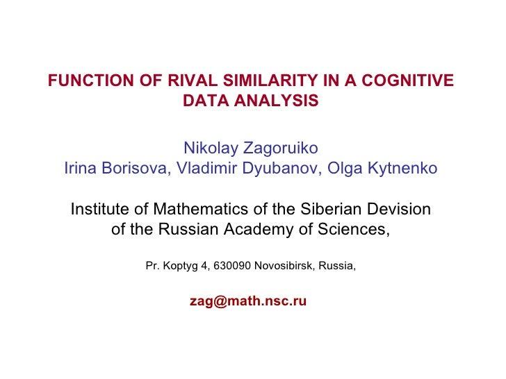 FUNCTION OF RIVAL SIMILARITY IN A COGNITIVE DATA ANALYSIS Nikolay Zagoruiko Irina Borisova, Vladimir Dyubanov, Olga Kytnen...