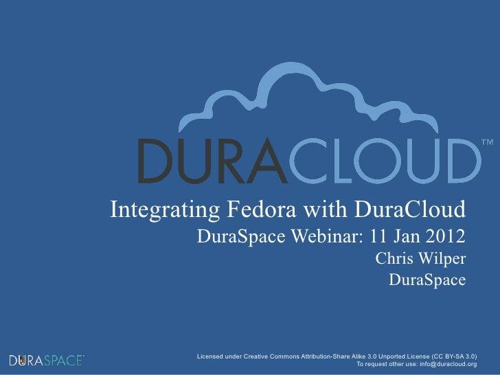 Integrating Fedora with DuraCloud DuraSpace Webinar: 11 Jan 2012 Chris Wilper DuraSpace Licensed under Creative Commons At...