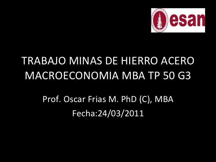 TRABAJO MINAS DE HIERRO ACERO MACROECONOMIA MBA TP 50 G3 Prof. Oscar Frias M. PhD (C), MBA Fecha:24/03/2011 CARATULA