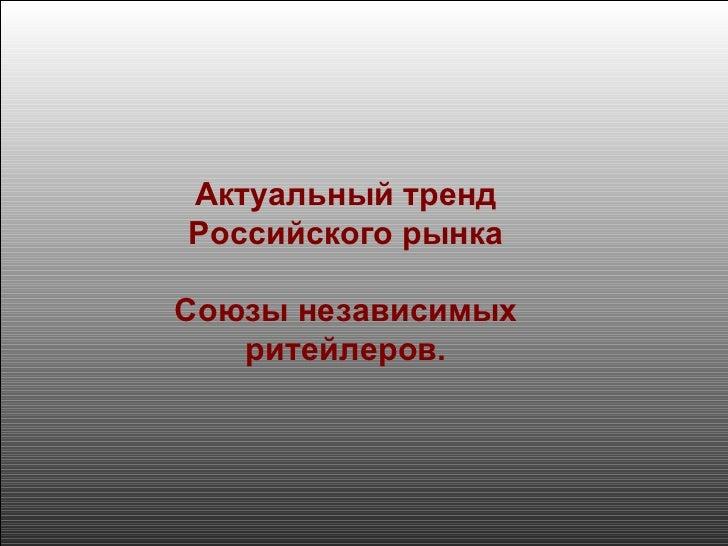 Актуальный тренд Российского рынка Союзы независимых ритейлеров.