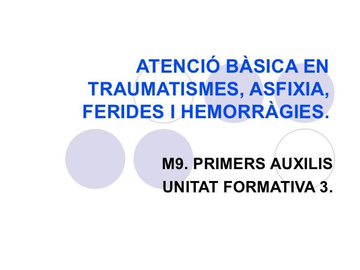 ATENCIÓ BÀSICA EN TRAUMATISMES, ASFIXIA, FERIDES I HEMORRÀGIES. M9. PRIMERS AUXILIS UNITAT FORMATIVA 3.