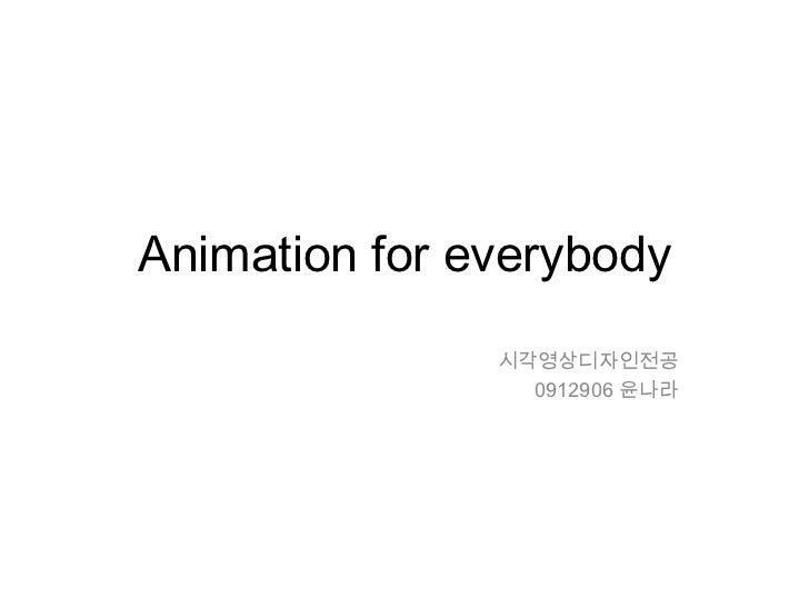 Animation for everybody<br />시각영상디자인전공<br />0912906 윤나라<br />