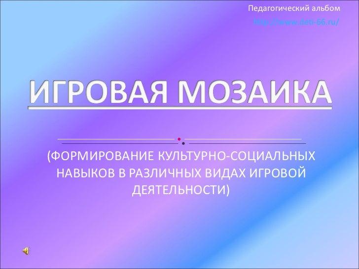 (ФОРМИРОВАНИЕ КУЛЬТУРНО-СОЦИАЛЬНЫХ НАВЫКОВ В РАЗЛИЧНЫХ ВИДАХ ИГРОВОЙ ДЕЯТЕЛЬНОСТИ) http://www.deti-66.ru/ Педагогический а...