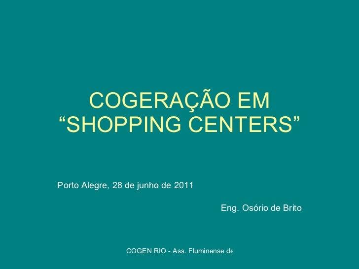 """COGERAÇÃO EM """"SHOPPING CENTERS"""" Porto Alegre, 28 de junho de 2011 Eng. Osório de Brito"""