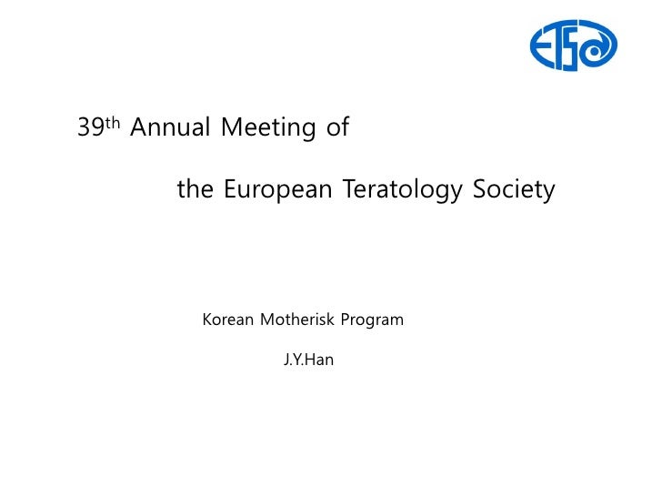 39th Annual Meeting of        the European Teratology Society          Korean Motherisk Program                   J.Y.Han