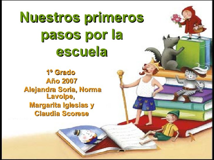Nuestros primeros pasos por la escuela 1º Grado  Año 2007 Alejandra Soria, Norma Lavolpe,  Margarita Iglesias y Claudia Sc...