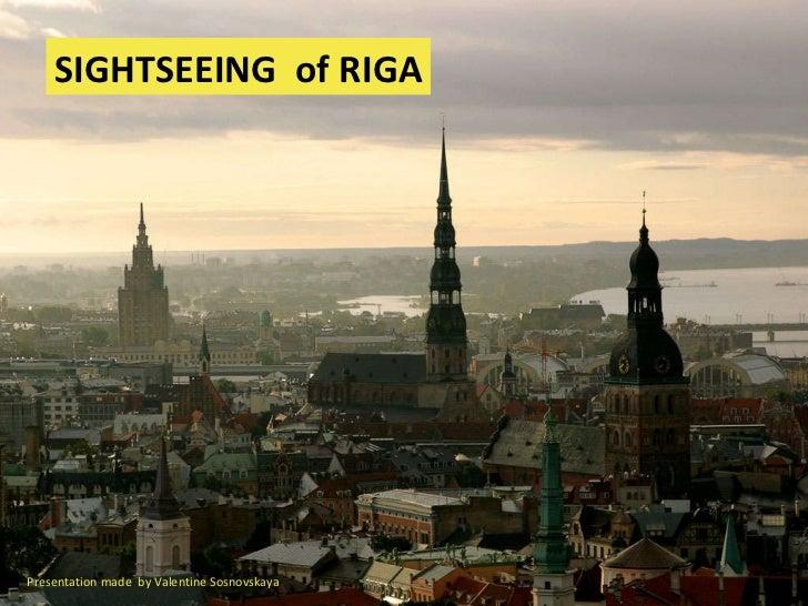 SIGHTSEEING   of RIGA Presentation made  by Valentine Sosnovskaya