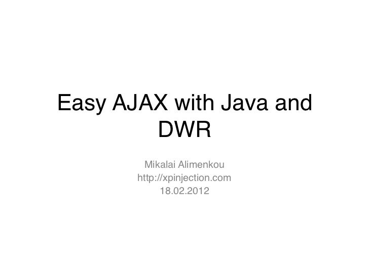 Easy AJAX with Java and        DWR        Mikalai Alimenkou       http://xpinjection.com             18.02.2012