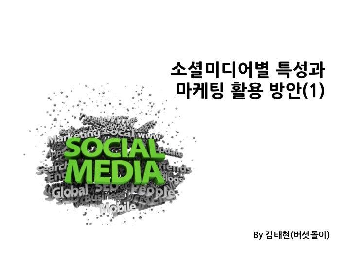 소셜미디어별특성과마케팅활용방안(1)                     By김태현(버섯돌이)