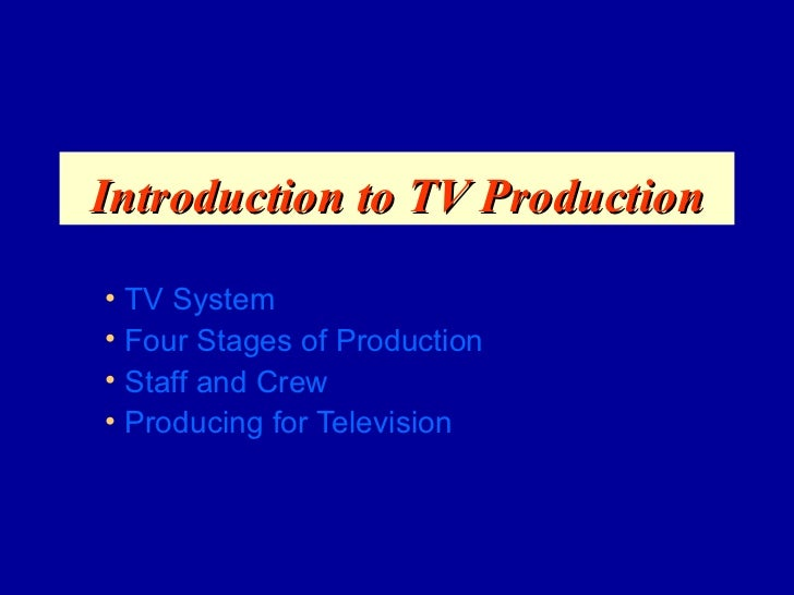 Introduction to TV Production• TV System• Four Stages of Production• Staff and Crew• Producing for Television