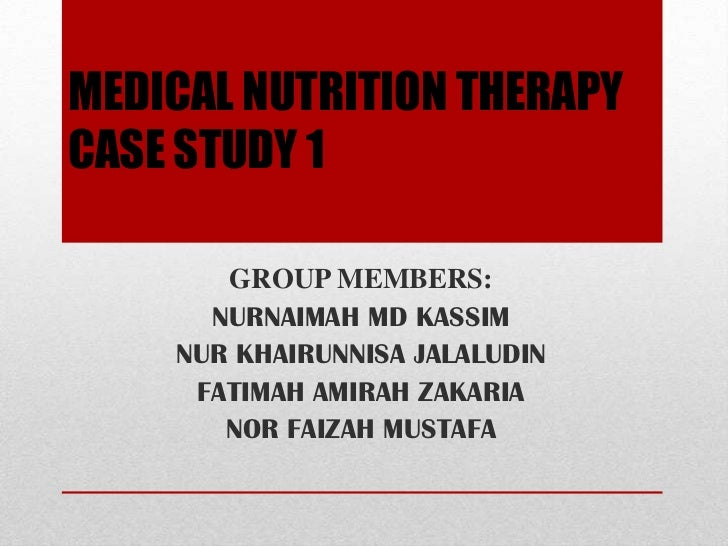 MEDICAL NUTRITION THERAPYCASE STUDY 1       GROUP MEMBERS:      NURNAIMAH MD KASSIM    NUR KHAIRUNNISA JALALUDIN     FATIM...