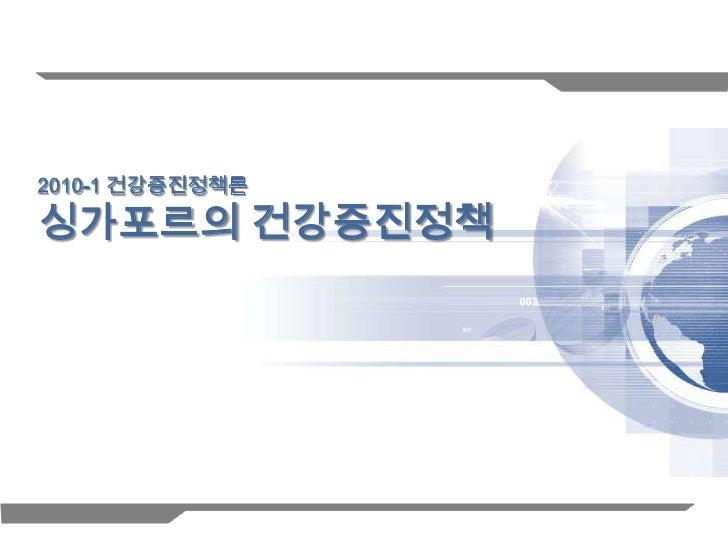 2010-1 건강증진정책론싱가포르의 건강증진정책                 1