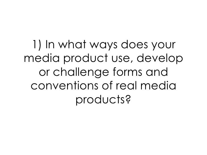 1) In what ways does yourmedia product use, develop  or challenge forms and conventions of real media         products?