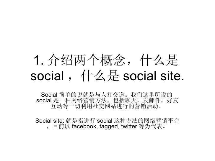 1. 介绍两个概念,什么是social ,什么是 social site.  Social 简单的说就是与人打交道。我们这里所说的social 是一种网络营销方法,包括聊天,发邮件,好友     互动等一切利用社交网站进行的营销活动。Socia...