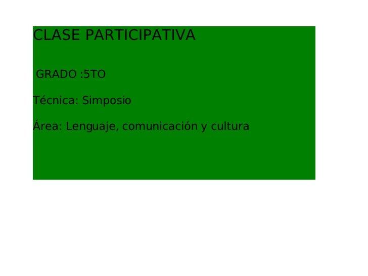 CLASE PARTICIPATIVA   GRADO :5TO Técnica: Simposio Área: Lenguaje, comunicación y cultura