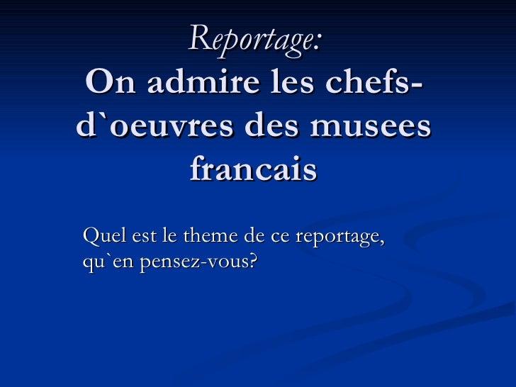 Reportage: On admire les chefs-d`oeuvres des musees francais Quel est le theme de ce reportage, qu`en pensez-vous?