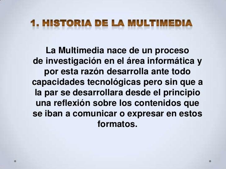 La Multimedia nace de un procesode investigación en el área informática y    por esta razón desarrolla ante todocapacidade...