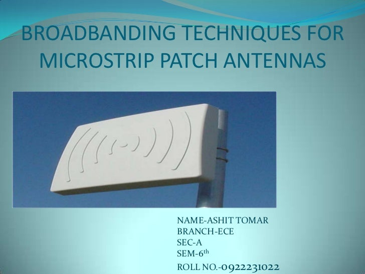 BROADBANDING TECHNIQUES FOR MICROSTRIP PATCH ANTENNAS             NAME-ASHIT TOMAR             BRANCH-ECE             SEC-...