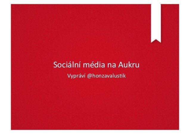 Sociální média na Aukru      Vypráví @honzavalus:k