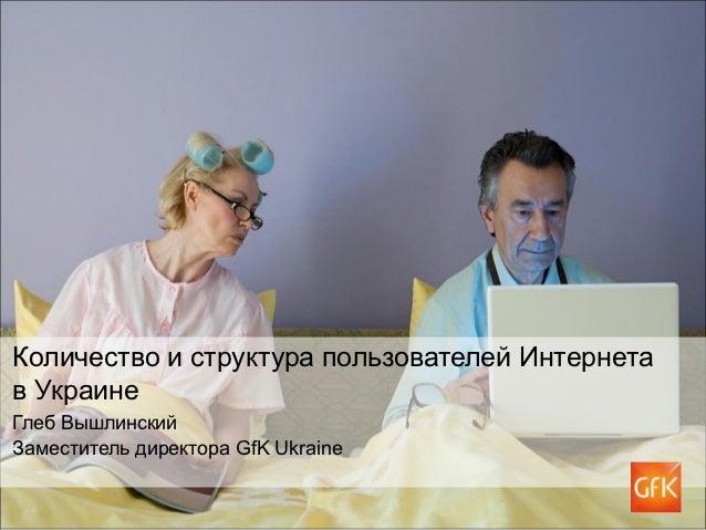 Количество и структура пользователей Интернетав УкраинеГлеб ВышлинскийЗаместитель директора GfK Ukraine