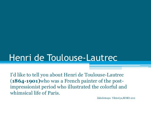 Henri de Toulouse-LautrecI'd like to tell you about Henri de Toulouse-Lautrec(1864-1901)who was a French painter of the po...