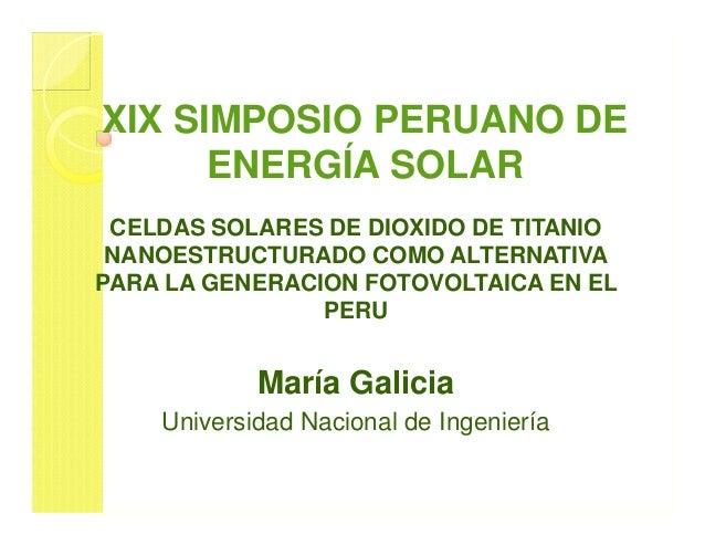 XIX SIMPOSIO PERUANO DE      ENERGÍA SOLAR CELDAS SOLARES DE DIOXIDO DE TITANIO NANOESTRUCTURADO COMO ALTERNATIVAPARA LA G...