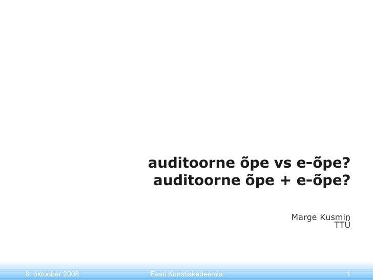auditoorne õpe vs e-õpe?  auditoorne õpe + e-õpe? Marge Kusmin TTÜ 8. oktoober 2008 Eesti Kunstiakadeemia