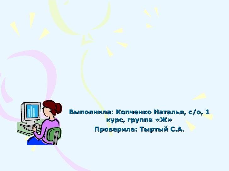 Выполнила: Копченко Наталья, с/о, 1 курс, группа «Ж» Проверила: Тыртый С.А.