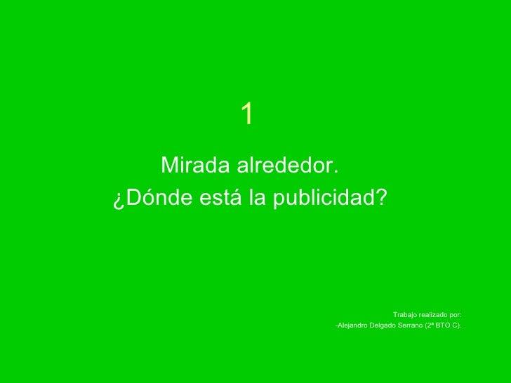 1 Mirada alrededor.  ¿Dónde está la publicidad?  Trabajo realizado por: -Alejandro Delgado Serrano (2ª BTO C).