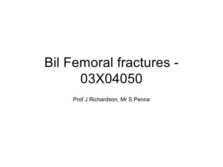 Bil Femoral fractures - 03X04050 Prof J Richardson, Mr S Penna