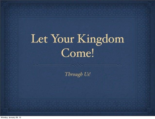 Let Your Kingdom come!  ( Sermon slides for 1-13-13 on john10-10.org)