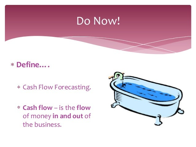 Do Now!Define…. Cash Flow Forecasting. Cash flow – is the flow of money in and out of the business.