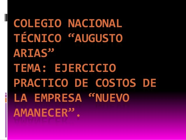 """COLEGIO NACIONALTÉCNICO """"AUGUSTOARIAS""""TEMA: EJERCICIOPRACTICO DE COSTOS DELA EMPRESA """"NUEVOAMANECER""""."""