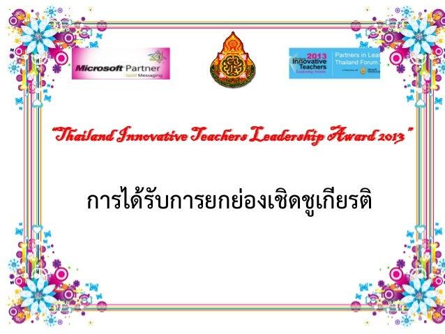 """Thailand Innovative Teachers Leadership Award 2013""     การได้รับการยกย่องเชิดชูเกียรติ"