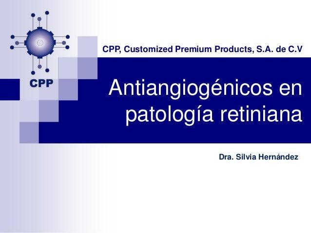CPP, Customized Premium Products, S.A. de C.V Antiangiogénicos en  patología retiniana                          Dra. Silvi...