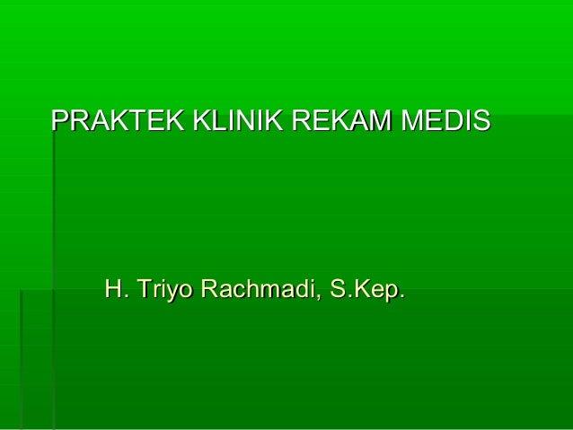 PRAKTEK KLINIK REKAM MEDIS   H. Triyo Rachmadi, S.Kep.