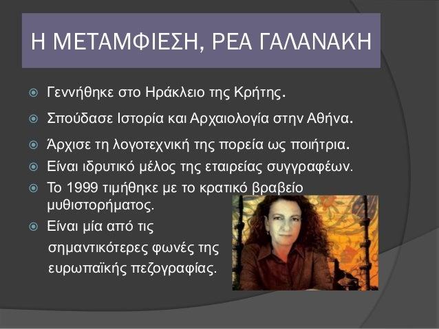 Η ΜΕΤΑΜΦΙΕΣΗ, ΡΕΑ ΓΑΛΑΝΑΚΗ   Γεννήθηκε στο Ηράκλειο της Κρήτης.   Σπούδασε Ιστορία και Αρχαιολογία στην Αθήνα. Άρχισε τ...